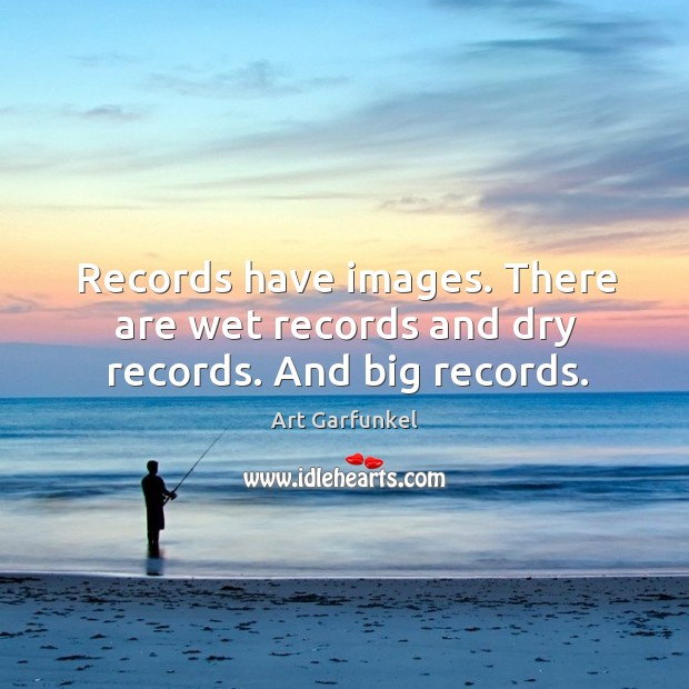 Image, Records have images. There are wet records and dry records. And big records.