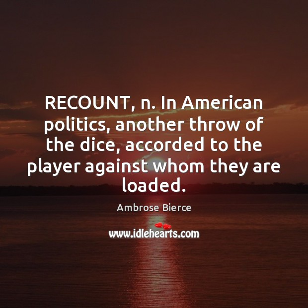 Image, RECOUNT, n. In American politics, another throw of the dice, accorded to