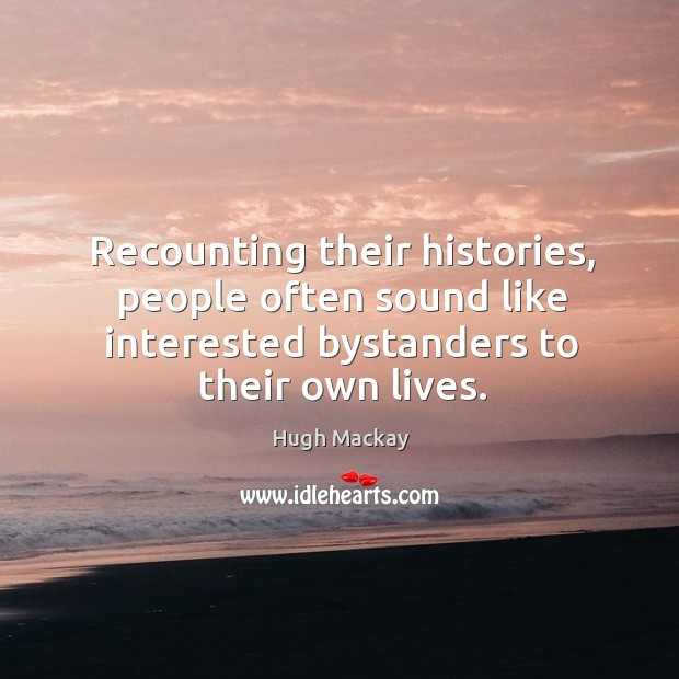 Recounting their histories, people often sound like interested bystanders to their own lives. Image