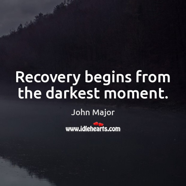 Recovery begins from the darkest moment. John Major Picture Quote
