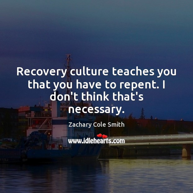 Recovery culture teaches you that you have to repent. I don't think that's necessary. Zachary Cole Smith Picture Quote