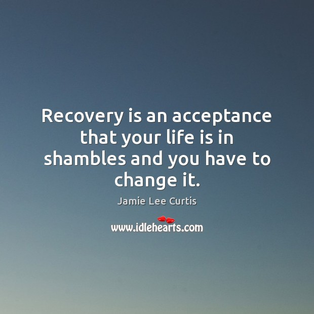 Recovery is an acceptance that your life is in shambles and you have to change it. Image