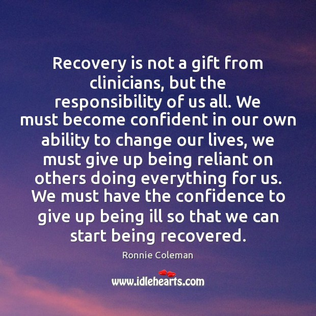 Recovery is not a gift from clinicians, but the responsibility of us Ronnie Coleman Picture Quote