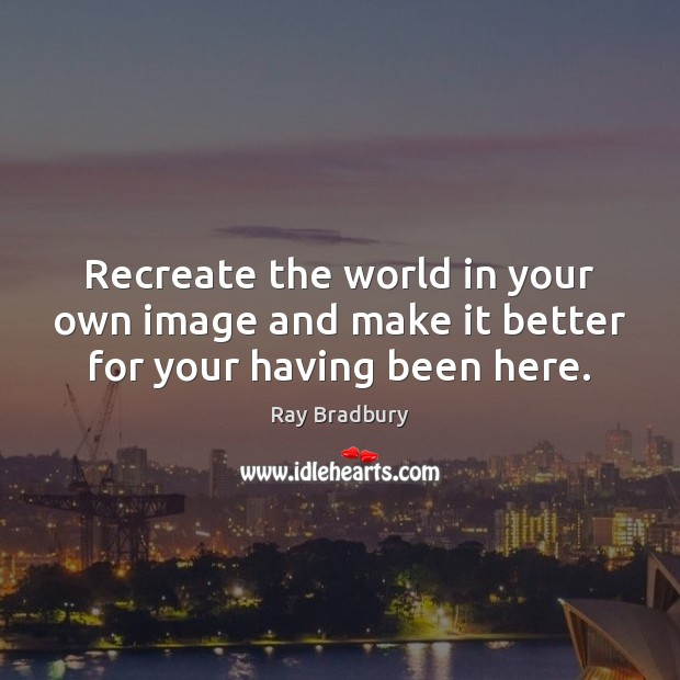 Recreate the world in your own image and make it better for your having been here. Image