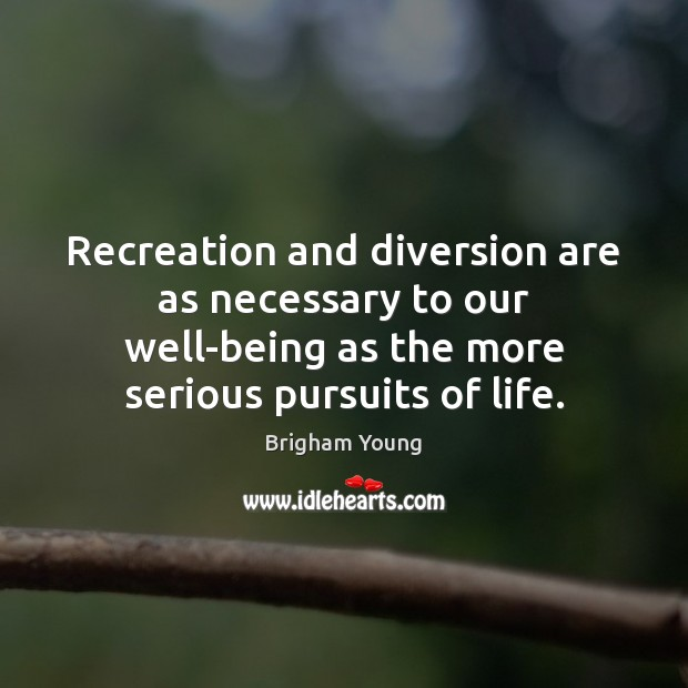 Recreation and diversion are as necessary to our well-being as the more Image