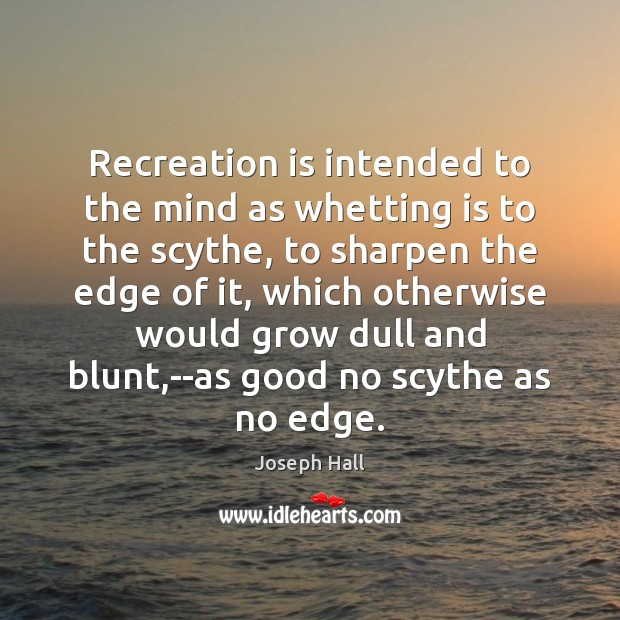 Recreation is intended to the mind as whetting is to the scythe, Joseph Hall Picture Quote