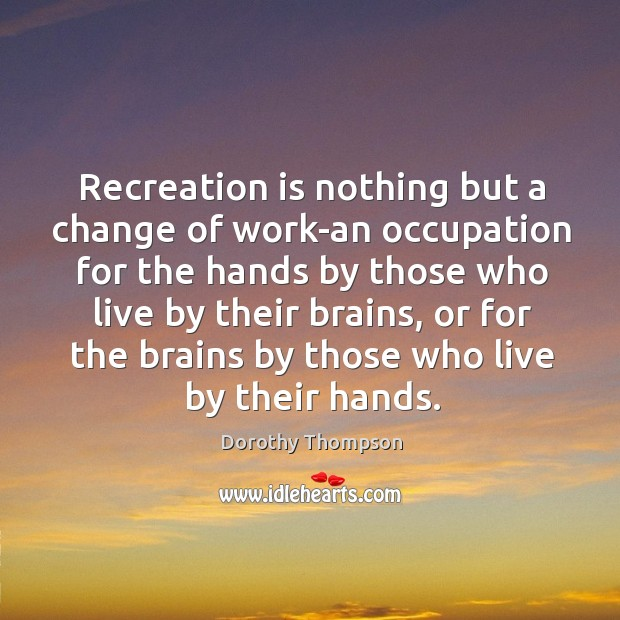 Recreation is nothing but a change of work-an occupation for the hands Dorothy Thompson Picture Quote