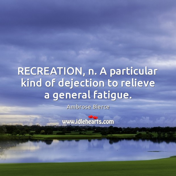 RECREATION, n. A particular kind of dejection to relieve a general fatigue. Image
