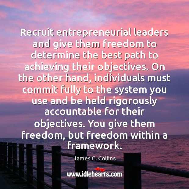 Recruit entrepreneurial leaders and give them freedom to determine the best path James C. Collins Picture Quote