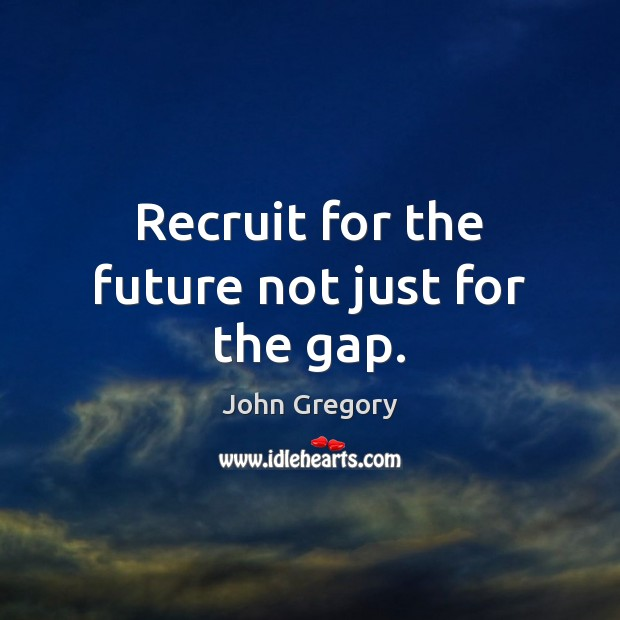 Recruit for the future not just for the gap. Image