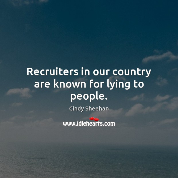 Recruiters in our country are known for lying to people. Cindy Sheehan Picture Quote