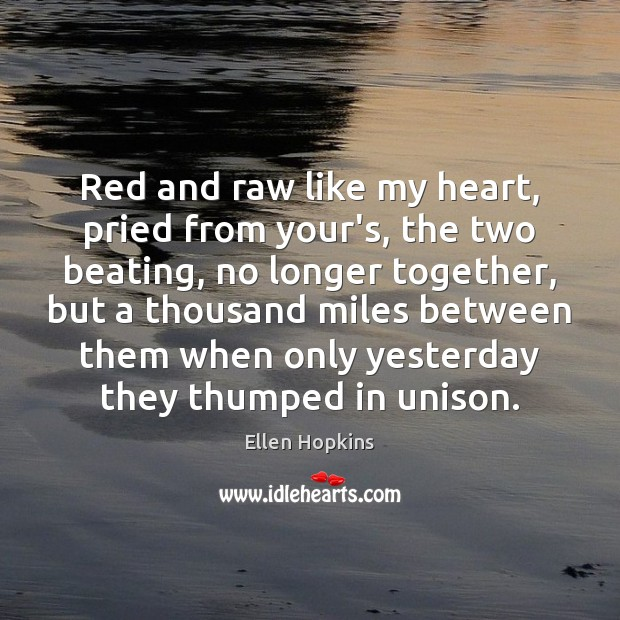 Red and raw like my heart, pried from your's, the two beating, Ellen Hopkins Picture Quote