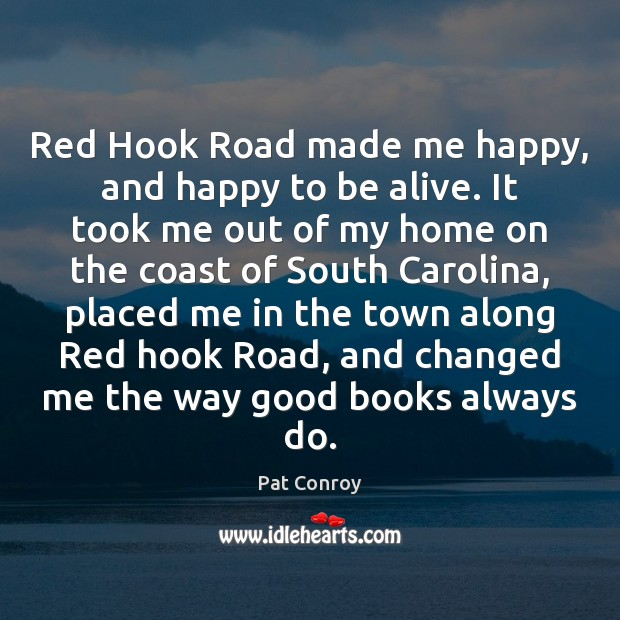 Red Hook Road made me happy, and happy to be alive. It Pat Conroy Picture Quote