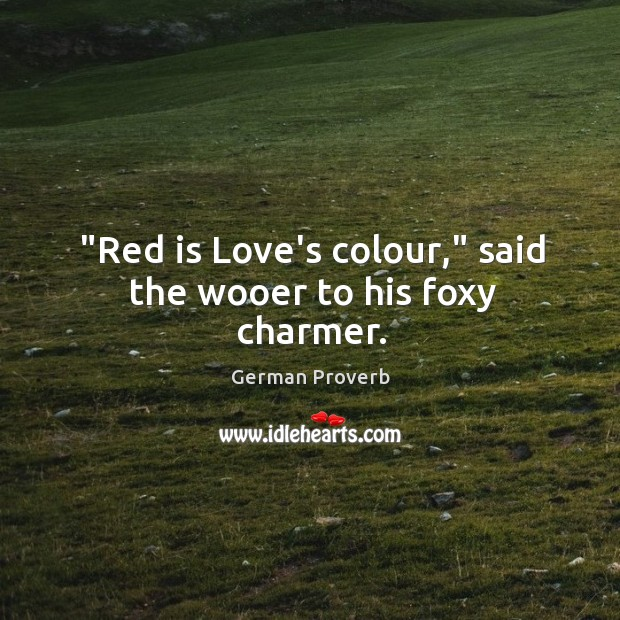 """red is love's colour,"" said the wooer to his foxy charmer. German Proverbs Image"