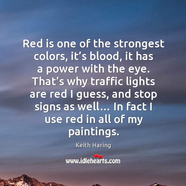 Red is one of the strongest colors, it's blood, it has a power with the eye. Image
