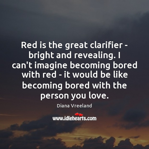 Red is the great clarifier – bright and revealing. I can't imagine Diana Vreeland Picture Quote