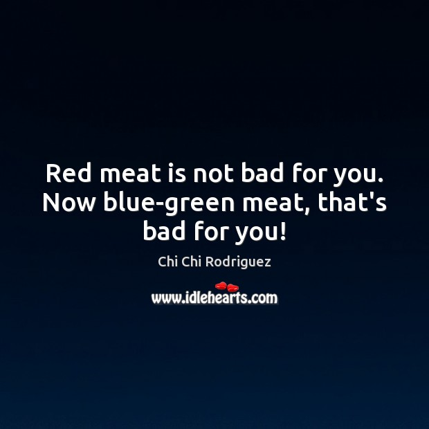 Image, Red meat is not bad for you. Now blue-green meat, that's bad for you!