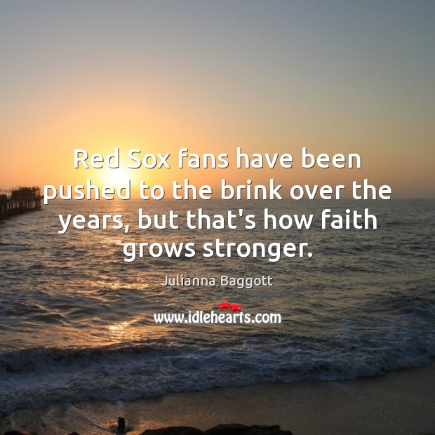 Red Sox fans have been pushed to the brink over the years, Julianna Baggott Picture Quote