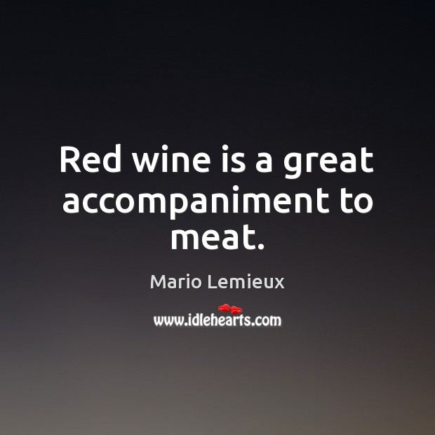 Red wine is a great accompaniment to meat. Mario Lemieux Picture Quote