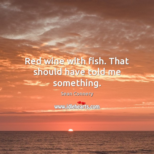 Red wine with fish. That should have told me something. Sean Connery Picture Quote