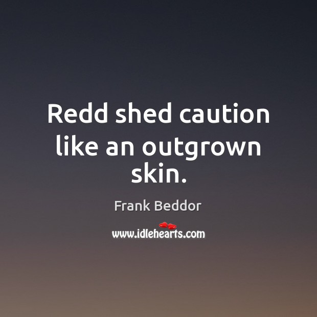 Redd shed caution like an outgrown skin. Image