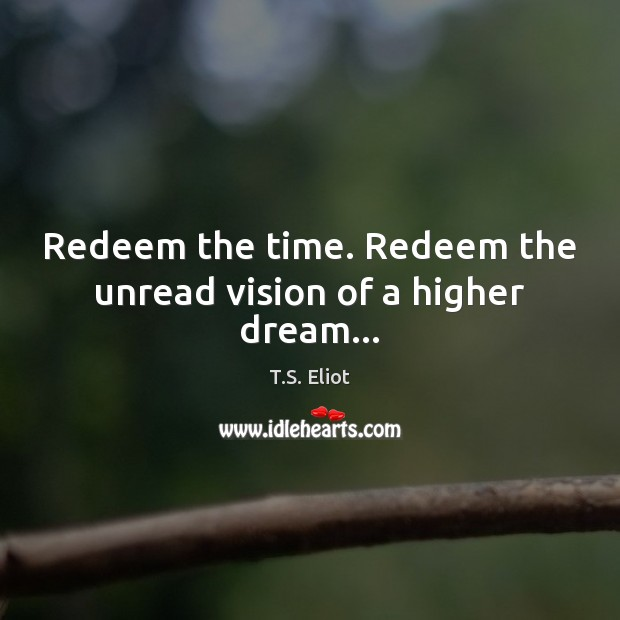 Redeem the time. Redeem the unread vision of a higher dream… T.S. Eliot Picture Quote