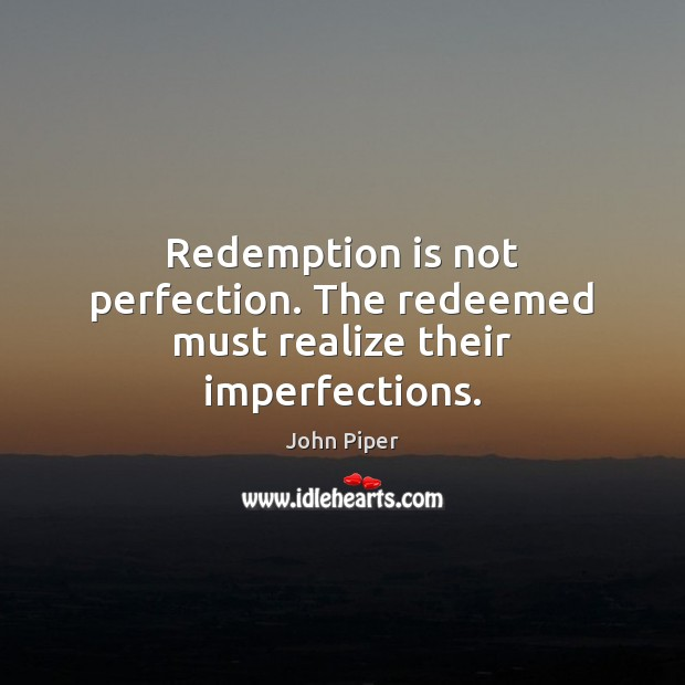 Redemption is not perfection. The redeemed must realize their imperfections. Image