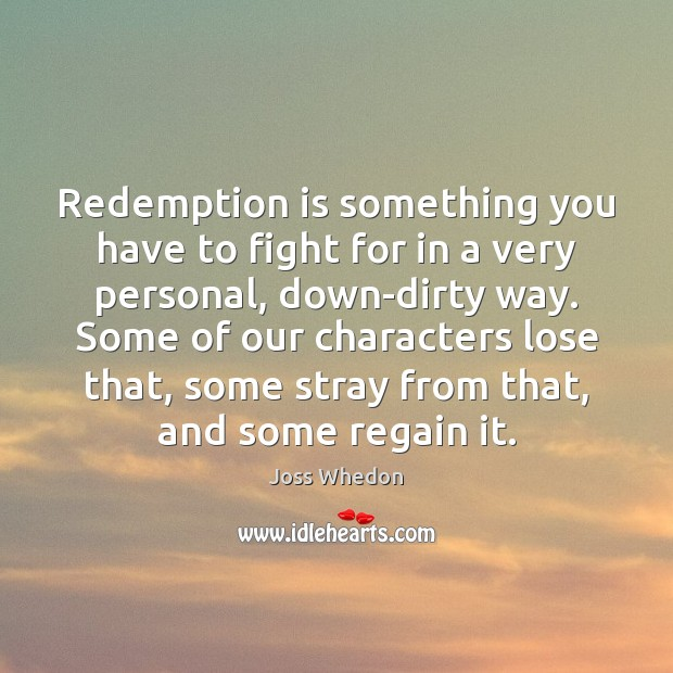 Redemption is something you have to fight for in a very personal, Joss Whedon Picture Quote