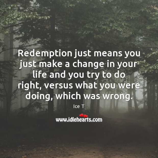 Redemption just means you just make a change in your life and Ice T Picture Quote