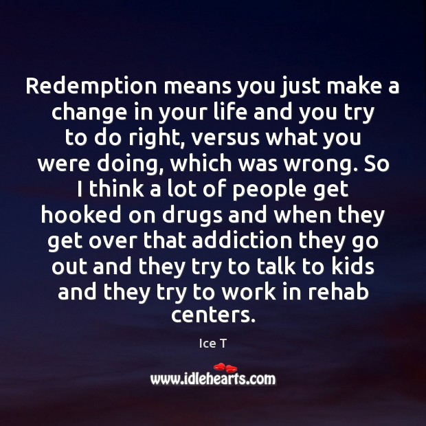 Redemption means you just make a change in your life and you Ice T Picture Quote