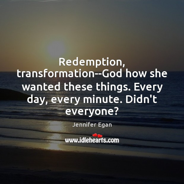 Redemption, transformation–God how she wanted these things. Every day, every minute. Didn't Jennifer Egan Picture Quote