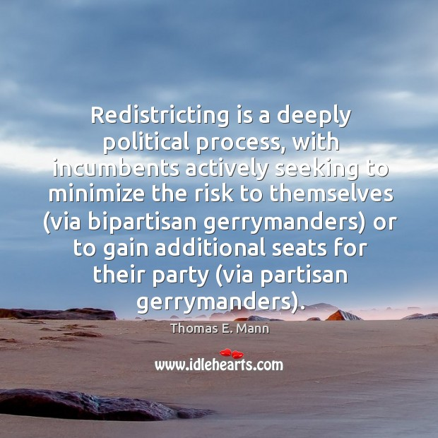 Redistricting is a deeply political process, with incumbents actively seeking to Thomas E. Mann Picture Quote