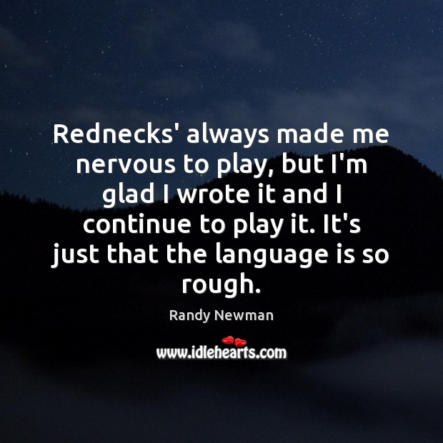 Rednecks' always made me nervous to play, but I'm glad I wrote Randy Newman Picture Quote