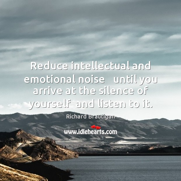 Image, Reduce intellectual and emotional noise   until you arrive at the silence of