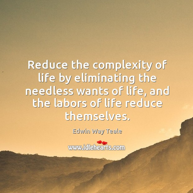 Reduce the complexity of life by eliminating the needless wants of life Edwin Way Teale Picture Quote