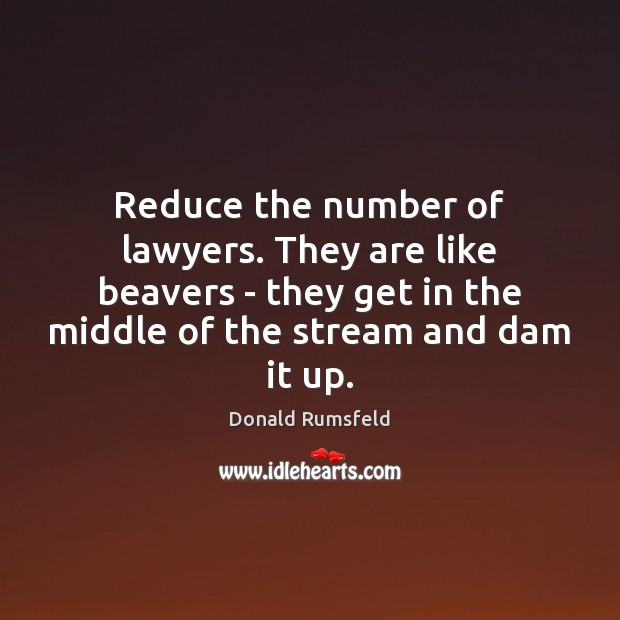Reduce the number of lawyers. They are like beavers – they get Image