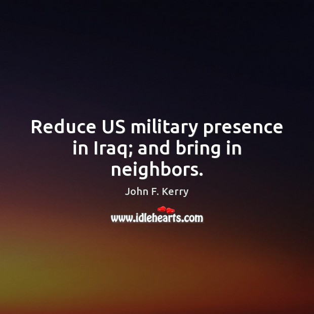 Image, Reduce US military presence in Iraq; and bring in neighbors.
