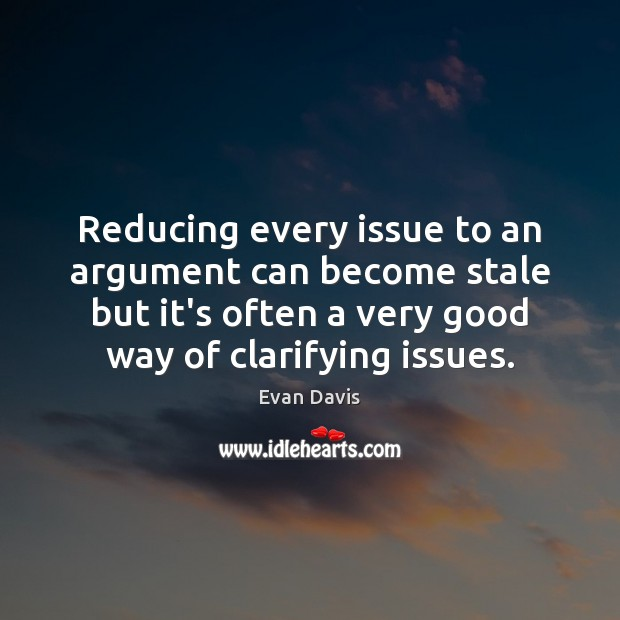 Reducing every issue to an argument can become stale but it's often Image
