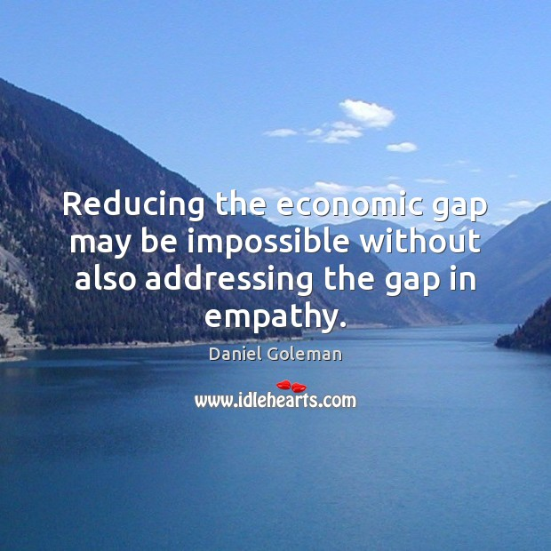 Reducing the economic gap may be impossible without also addressing the gap in empathy. Daniel Goleman Picture Quote