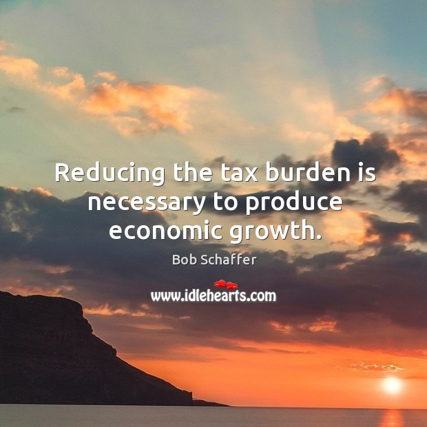 Reducing the tax burden is necessary to produce economic growth. Image