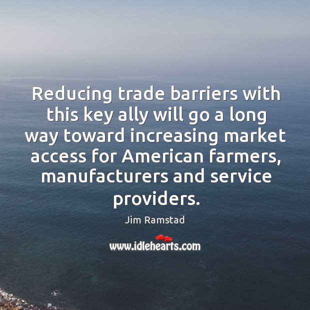 Reducing trade barriers with this key ally will go a long way toward increasing market Jim Ramstad Picture Quote