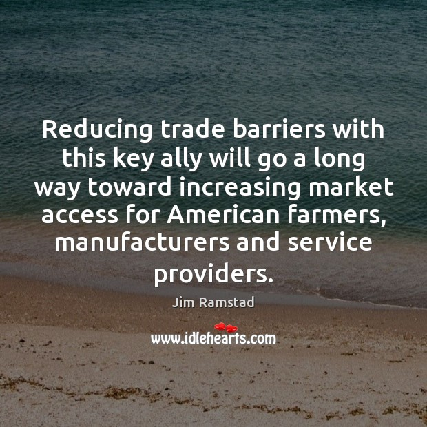 Reducing trade barriers with this key ally will go a long way Jim Ramstad Picture Quote
