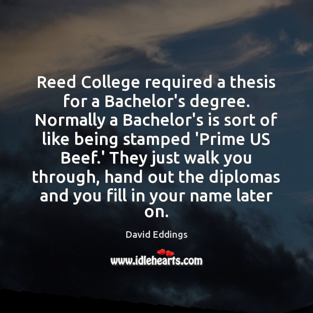 Reed College required a thesis for a Bachelor's degree. Normally a Bachelor's David Eddings Picture Quote