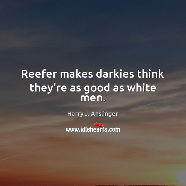 Image, Reefer makes darkies think they're as good as white men.