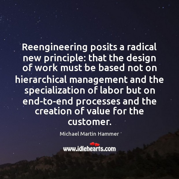 Reengineering posits a radical new principle: that the design of work must Image