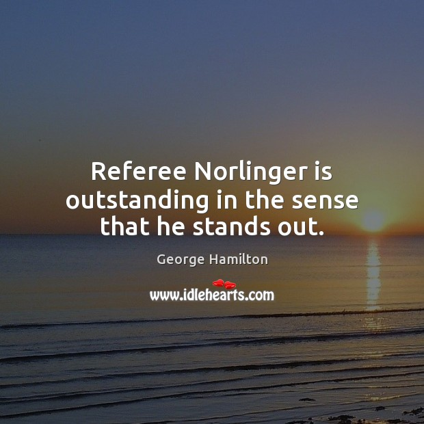 Referee Norlinger is outstanding in the sense that he stands out. George Hamilton Picture Quote