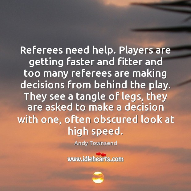 Referees need help. Players are getting faster and fitter and too many Image