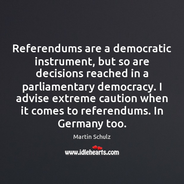 Referendums are a democratic instrument, but so are decisions reached in a Martin Schulz Picture Quote