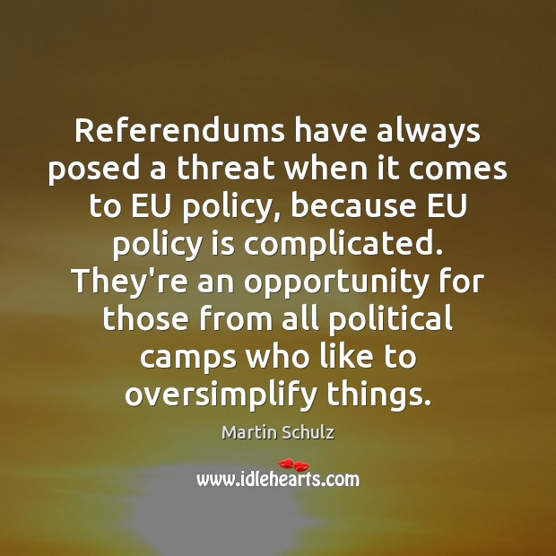 Referendums have always posed a threat when it comes to EU policy, Martin Schulz Picture Quote