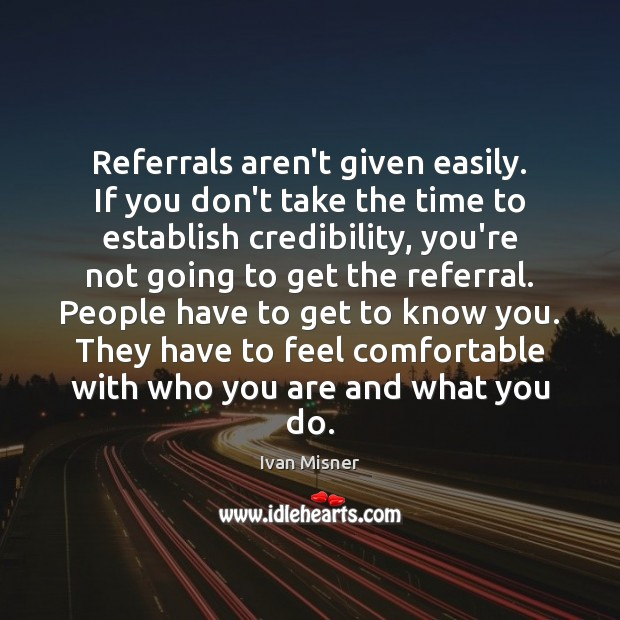 Referrals aren't given easily. If you don't take the time to establish Image